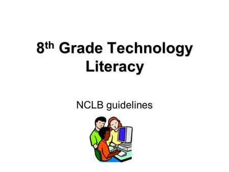 8 th Grade Technology Literacy NCLB guidelines. Technology Literacy The portion of the No Child Left Behind (NCLB) Act known as 'Enhancing Education Through.
