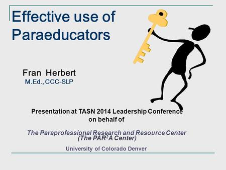 Fran Herbert M.Ed., CCC-SLP Effective use of Paraeducators Presentation at TASN 2014 Leadership Conference on behalf of The Paraprofessional Research.
