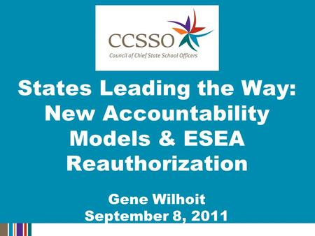 States Leading the Way: New Accountability Models & ESEA Reauthorization Gene Wilhoit September 8, 2011.
