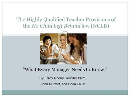 "The Highly Qualified Teacher Provisions of the No Child Left Behind law (NCLB) ""What Every Manager Needs to Know. By: Tracy Alberry, Jennifer Blum, John."