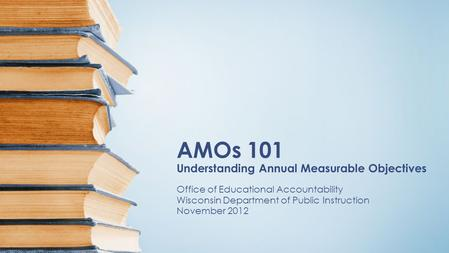 AMOs 101 Understanding Annual Measurable Objectives Office of Educational Accountability Wisconsin Department of Public Instruction November 2012.