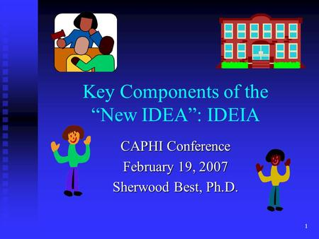 "1 Key Components of the ""New IDEA"": IDEIA CAPHI Conference February 19, 2007 Sherwood Best, Ph.D."