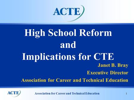 Association for Career and Technical Education 1 High School Reform and Implications for CTE Janet B. Bray Executive Director Association for Career and.