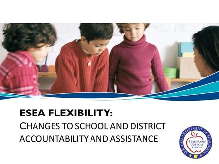 ESEA FLEXIBILITY: C HANGES TO SCHOOL AND DISTRICT ACCOUNTABILITY AND ASSISTANCE.