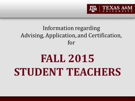 Information regarding Advising, Application, and Certification, for FALL 2015 STUDENT TEACHERS.