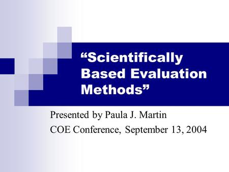 """Scientifically Based Evaluation Methods"" Presented by Paula J. Martin COE Conference, September 13, 2004."
