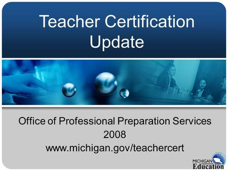 Office of Professional Preparation Services 2008 www.michigan.gov/teachercert Teacher Certification Update.