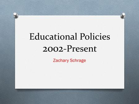 Educational Policies 2002 -Present Zachary Schrage.