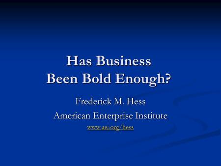 Has Business Been Bold Enough? Frederick M. Hess American Enterprise Institute www.aei.org/hess.