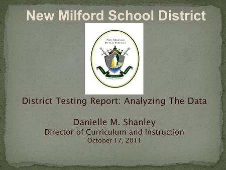 District Testing Report: Analyzing The Data Danielle M. Shanley Director of Curriculum and Instruction October 17, 2011 New Milford School District.