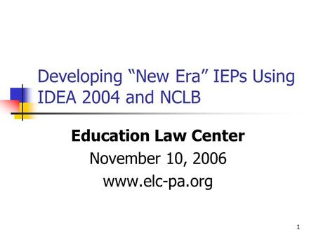 "1 Developing ""New Era"" IEPs Using IDEA 2004 and NCLB Education Law Center November 10, 2006 www.elc-pa.org."