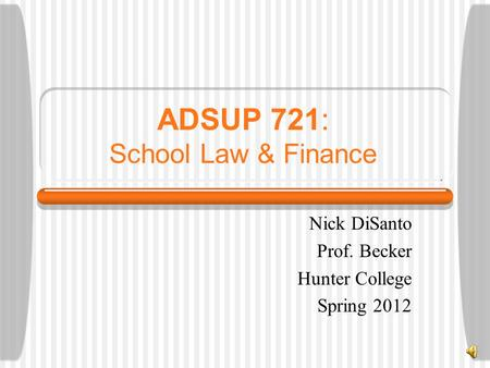 ADSUP 721: School Law & Finance Nick DiSanto Prof. Becker Hunter College Spring 2012.