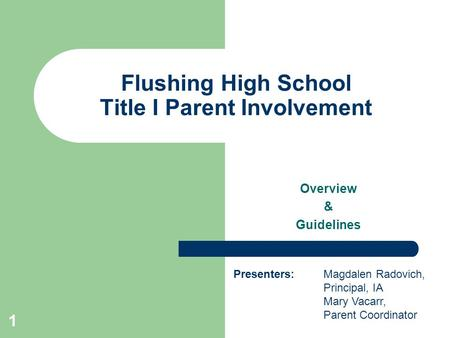 1 Flushing High School Title I Parent Involvement Overview & Guidelines Presenters: Magdalen Radovich, Principal, IA Mary Vacarr, Parent Coordinator.