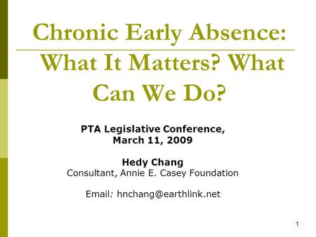 1 Chronic Early Absence: What It Matters? What Can We Do? PTA Legislative Conference, March 11, 2009 Hedy Chang Consultant, Annie E. Casey Foundation Email: