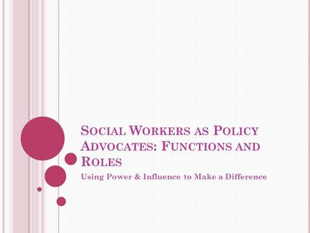 S OCIAL W ORKERS AS P OLICY A DVOCATES : F UNCTIONS AND R OLES Using Power & Influence to Make a Difference.