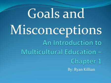 By: Ryan Killian Goals and Misconceptions. Is Multicultural Education Harmful to Students? Researchers and Theorists believe that many school, college,