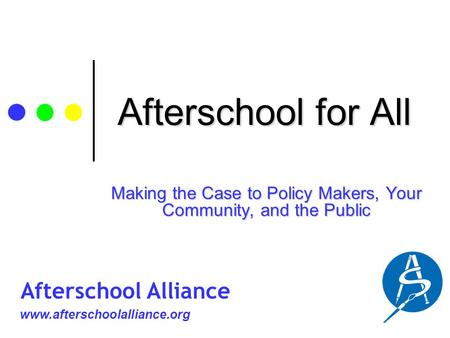 Afterschool for All Making the Case to Policy Makers, Your Community, and the Public www.afterschoolalliance.org Afterschool Alliance.
