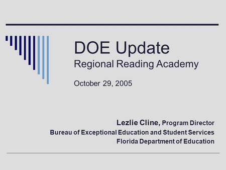 DOE Update Regional Reading Academy October 29, 2005 Lezlie Cline, Program Director Bureau of Exceptional Education and Student Services Florida Department.