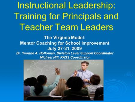 Instructional Leadership: Training for Principals and Teacher Team Leaders The Virginia Model: Mentor Coaching for School Improvement July 27-31, 2009.