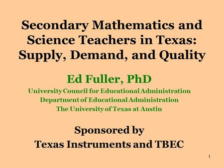 1 Secondary Mathematics and Science Teachers in Texas: Supply, Demand, and Quality Ed Fuller, PhD University Council for Educational Administration Department.