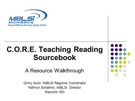 C.O.R.E. Teaching Reading Sourcebook A Resource Walkthrough Ginny Axon, MiBLSi Regional Coordinator Kathryn Schallmo, MiBLSi Director Macomb ISD.