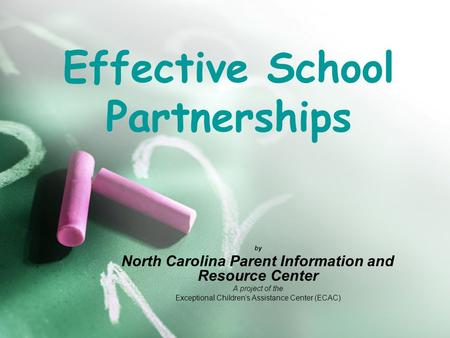 Effective School Partnerships by North Carolina Parent Information and Resource Center A project of the Exceptional Children's Assistance Center (ECAC)