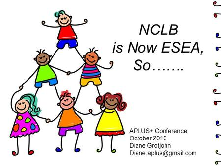 NCLB is Now ESEA, So……. APLUS+ Conference October 2010 Diane Grotjohn