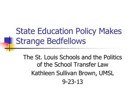 State Education Policy Makes Strange Bedfellows The St. Louis Schools and the Politics of the School Transfer Law Kathleen Sullivan Brown, UMSL 9-23-13.