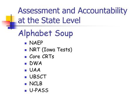 Assessment and Accountability at the State Level NAEP NRT (Iowa Tests) Core CRTs DWA UAA UBSCT NCLB U-PASS Alphabet Soup.