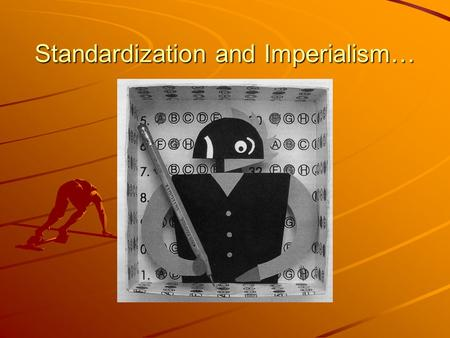 Standardization and Imperialism…. How do state or federal mandates affect education and society?