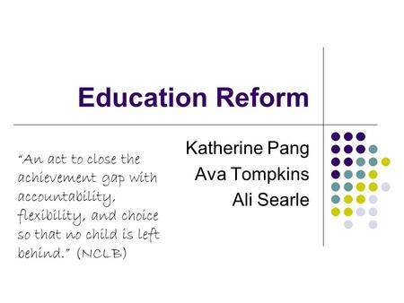 "Education Reform Katherine Pang Ava Tompkins Ali Searle ""An act to close the achievement gap with accountability, flexibility, and choice so that no child."