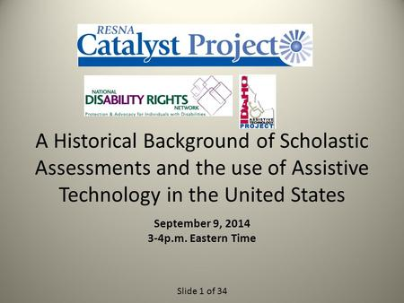 Slide 1 of 34 A Historical Background of Scholastic Assessments and the use of Assistive Technology in the United States September 9, 2014 3-4p.m. Eastern.