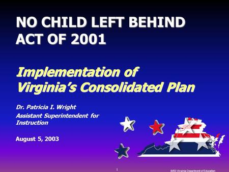 1 8//03 Virginia Department of Education NO CHILD LEFT BEHIND ACT OF 2001 Implementation of Virginia's Consolidated Plan Dr. Patricia I. Wright Assistant.