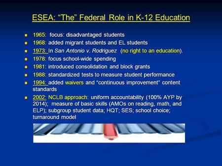 "ESEA: ""The"" Federal Role in K-12 Education 1965: focus: disadvantaged students 1965: focus: disadvantaged students 1968: added migrant students and EL."