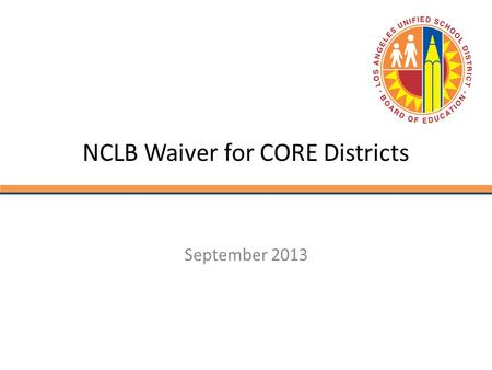 NCLB Waiver for CORE Districts September 2013. Who is CORE? California Office to Reform Education (CORE) is a collaboration among ten California school.