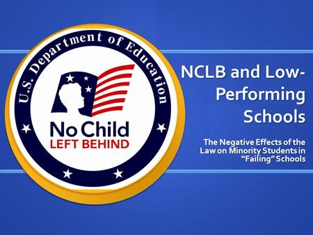 "NCLB and Low- Performing Schools The Negative Effects of the Law on Minority Students in ""Failing"" Schools."