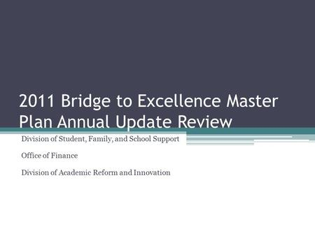 2011 Bridge to Excellence Master Plan Annual Update Review Division of Student, Family, and School Support Office of Finance Division of Academic Reform.