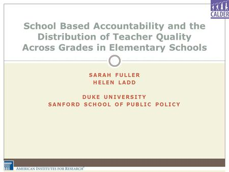 SARAH FULLER HELEN LADD DUKE UNIVERSITY SANFORD SCHOOL OF PUBLIC POLICY School Based Accountability and the Distribution of Teacher Quality Across Grades.