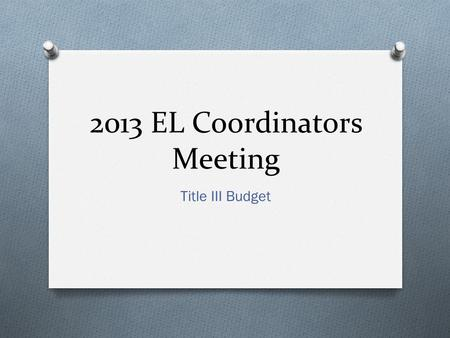 2013 EL Coordinators Meeting Title III Budget. Topics O Title III Subgrant Allocation Timeline O Supplement, not Supplant O Title III 2% Administrative.