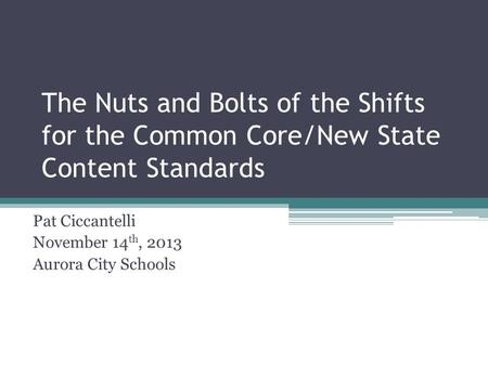 The Nuts and Bolts of the Shifts for the Common Core/New State Content Standards Pat Ciccantelli November 14 th, 2013 Aurora City Schools.