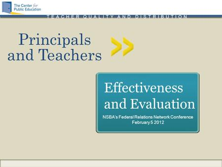 TEACHER QUALITY AND DISTRIBUTION Principals and Teachers Effectiveness and Evaluation NSBA's Federal Relations Network Conference February 5 2012.