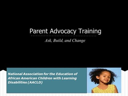 Parent Advocacy Training Ask, Build, and Change National Association for the Education of African American Children with Learning Disabilities (AACLD)