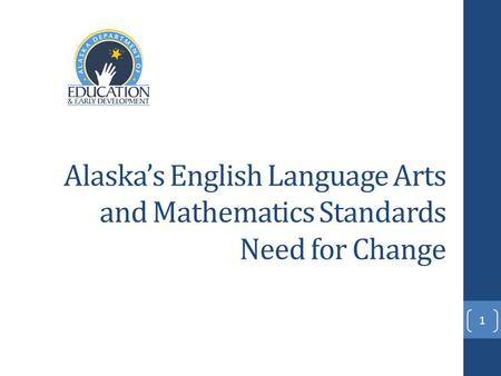 Alaska's English Language Arts and Mathematics Standards Need for Change 1.