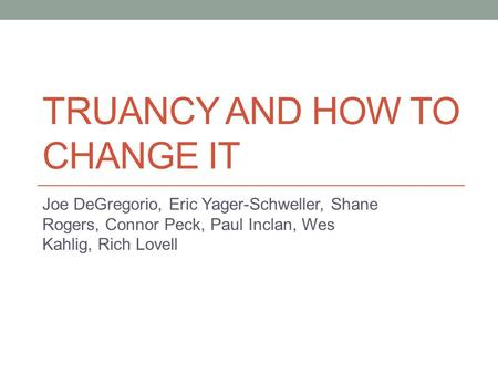 TRUANCY AND HOW TO CHANGE IT Joe DeGregorio, Eric Yager-Schweller, Shane Rogers, Connor Peck, Paul Inclan, Wes Kahlig, Rich Lovell.
