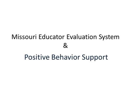 Missouri Educator Evaluation System & Positive Behavior Support.