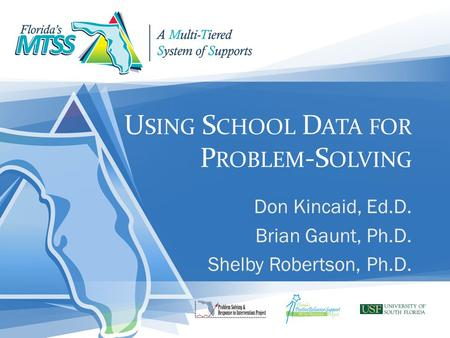 U SING S CHOOL D ATA FOR P ROBLEM -S OLVING Don Kincaid, Ed.D. Brian Gaunt, Ph.D. Shelby Robertson, Ph.D.