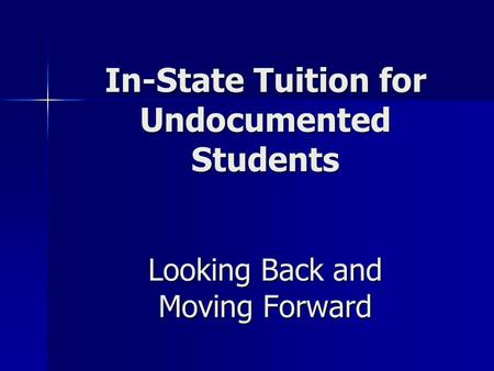 In-State Tuition for Undocumented Students Looking Back and Moving Forward.