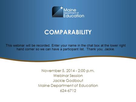 COMPARABILITY November 5, 2014 - 2:00 p.m. Webinar Session Jackie Godbout Maine Department of Education 624-6712 This webinar will be recorded. Enter your.