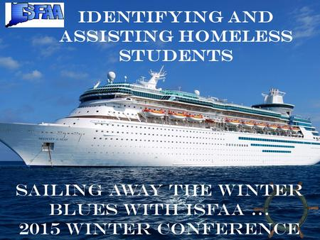 Identifying and Assisting Homeless Students Sailing away the winter blues with ISFAA … 2015 Winter Conference.