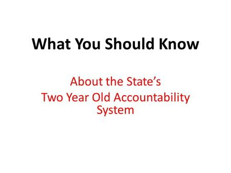 What You Should Know About the State's Two Year Old Accountability System.